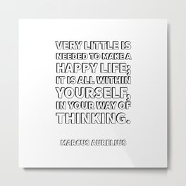 Very little is needed to make a happy life; it is all within yourself, in your way of thinking. - Ma Metal Print