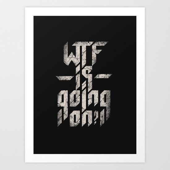 WTF is going on? Art Print