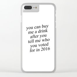 You Can Buy Me a Drink After You Tell Me Who You Voted for in 2016 Clear iPhone Case