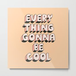 Everything Gonna Be Cool Metal Print