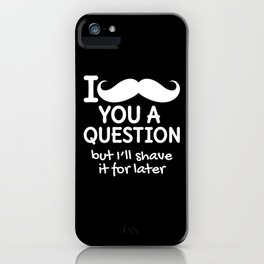 I MUSTACHE YOU A QUESTION BUT I'LL SHAVE IT FOR LATER (Black & White) iPhone Case