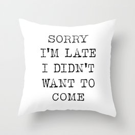 Sorry I am late I didn't want to come Throw Pillow