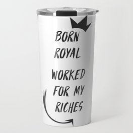Born royal worked for my riches Travel Mug