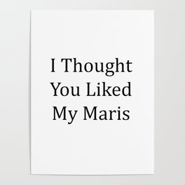 I Thought You Liked My Maris - Black Text Poster