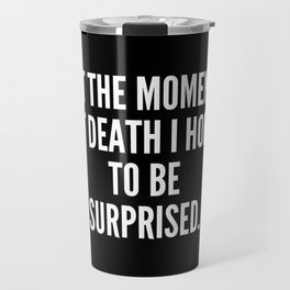 At the moment of death I hope to be surprised Travel Mug
