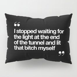 I Stopped Waiting for the Light at the End of the Tunnel and Lit that Bitch Myself black and white Pillow Sham