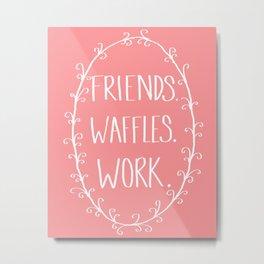 """Friends, Waffles, Work."" Metal Print"