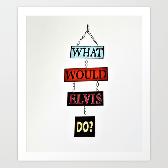 What Would Elvis Do? Art Print