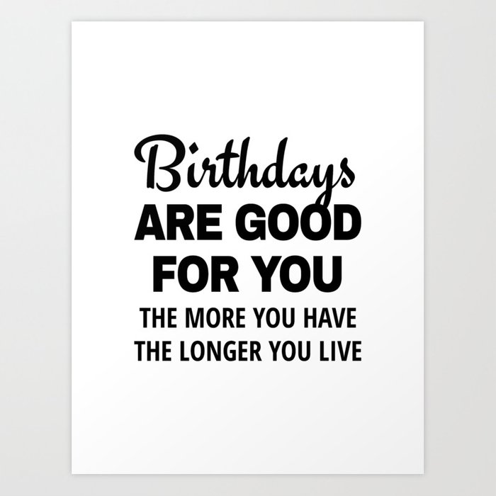 birthdays are good for you the more you have the longer you live art