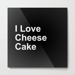 I Love Cheese Cake Metal Print