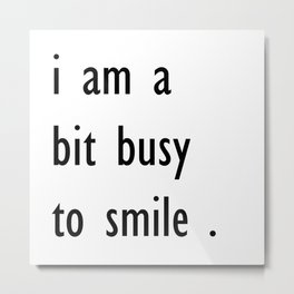 i am a bit busy to smile . home decor Metal Print