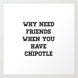 why need friends when you have chipotle Art Print