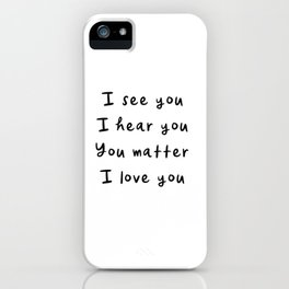 I see you, I hear you, You matter, I love you, empowering, validation, positive, healing quote iPhone Case