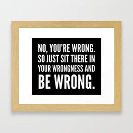 NO, YOU'RE WRONG. SO JUST SIT THERE IN YOUR WRONGNESS AND BE WRONG. (Black & White) Framed Art Print