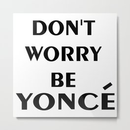 don't worry be yonces Metal Print