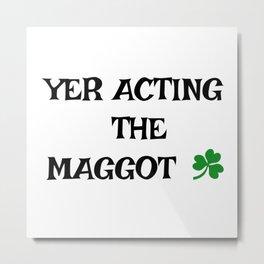 Irish Slang - Yer acting the Maggot Metal Print