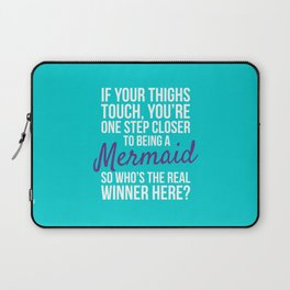 IF YOUR THIGHS TOUCH, YOU'RE ONE STEP CLOSER TO BEING A MERMAID, SO WHO'S THE REAL WINNER HERE? Laptop Sleeve