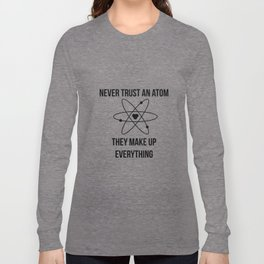 Never trust an atom. They make up everything Long Sleeve T-shirt
