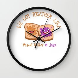 We Got Together Like Peanut Butter And Jelly Peanut Butter Best Friends Sandwich Anniversary Wall Clock