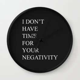 I Don't Have Time For Your Negativity Wall Clock