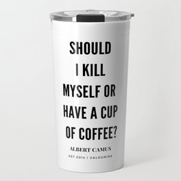 Albert Camus Quote | Should I kill Myself Or Have  A Cup Of Coffee Travel Mug