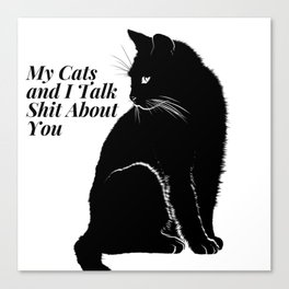 My Cats and I Talk Shit About You Canvas Print
