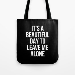 IT'S A BEAUTIFUL DAY TO LEAVE ME ALONE (Black & White) Tote Bag