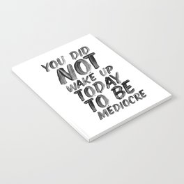 You Did Not Wake Up Today To Be Mediocre black and white typography poster for home decor bedroom Notebook