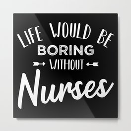 Life would be boring without Nurses Gift Metal Print