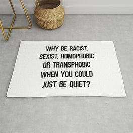 Why Be Racist, Sexist, Homophobic or Transphobic when you could just be quiet? Rug