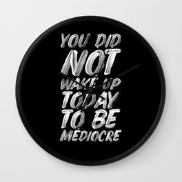 You Did Not Wake Up Today To Be Mediocre black and white monochrome typography poster design Wall Clock