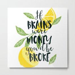 if brains were money you be broke Metal Print