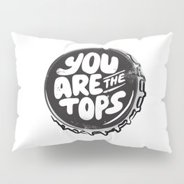 You are the tops, bottle top Pillow Sham
