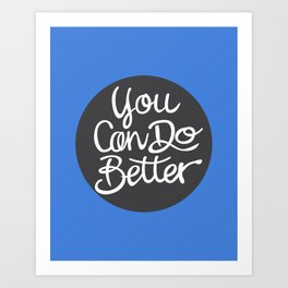 You Can Do Better Art Print