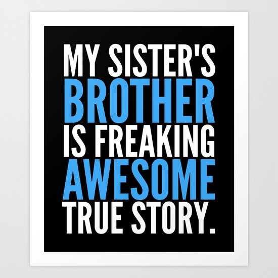 MY SISTER'S BROTHER IS FREAKING AWESOME TRUE STORY (Black) Art Print