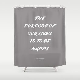 The Purpose Of Our Lives Is To Be Happy | Dalai Lama Quote Shower Curtain