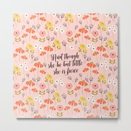 And though she be but little she is fierce (MFP5) Metal Print