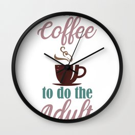 I Need the Coffee to do the Adult Wall Clock