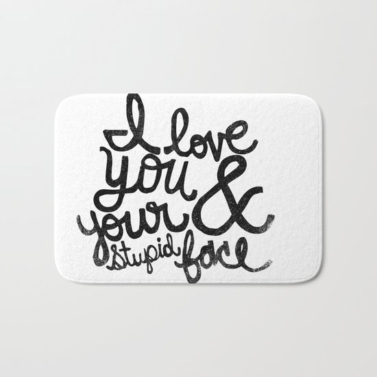 I LOVE YOU & YOUR STUPID FACE Bath Mat