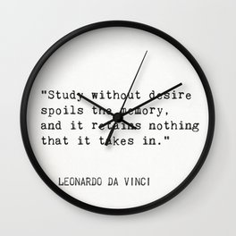"""Study without desire spoils the memory, and it retains nothing that it takes in."" Leonardo da Vinci Wall Clock"
