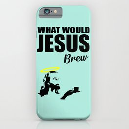 What would Jesus brew fun quote iPhone Case