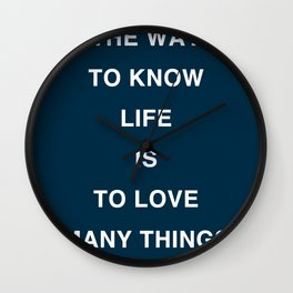 THE WAY TO KNOW LIFE IS TO LOVE MANY THINGS Wall Clock