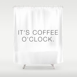It's coffee o'clock Shower Curtain