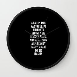 A ball player has to be kept hungry to become a big leaguer That s why no boy from a rich family has ever made the big leagues Wall Clock