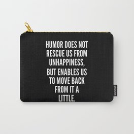 Humor does not rescue us from unhappiness but enables us to move back from it a little Carry-All Pouch