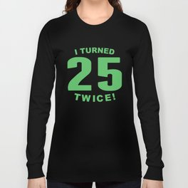 I Turned 25 Twice 50th Birthday Long Sleeve T-shirt