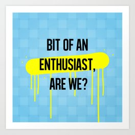 A bit of an enthusiast, are we? Art Print