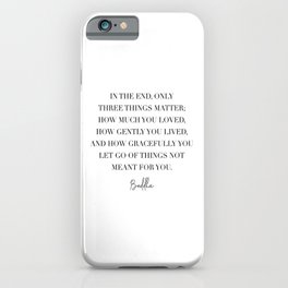 In the End Only Three Things Matter... -Buddha Quote iPhone Case