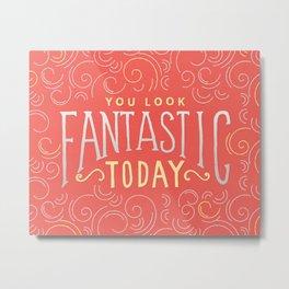 You Look Fantastic Today Metal Print