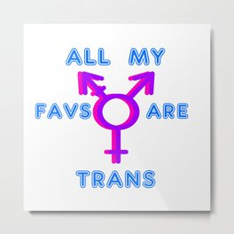 All My Favs Are Trans! Metal Print